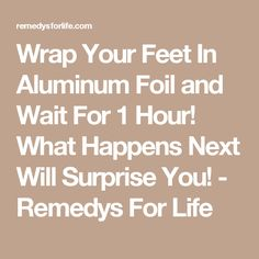 Wrap Your Feet In Aluminum Foil and Wait For 1 Hour! What Happens Next Will Surprise You! - Remedys For Life