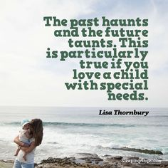 The past haunts and the future taunts. This is particularly true if you love a child with special needs. ~Lisa Thornbury http://blog.sleepingangel.com/?p=2250
