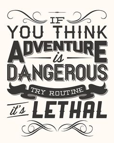 If you think adventure is dangerous; try routine. It's lethal.