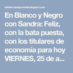 En Blanco y Negro con Sandra: Feliz, con la bata puesta, con los titulares de economía para hoy VIERNES, 25 de agosto de 2017