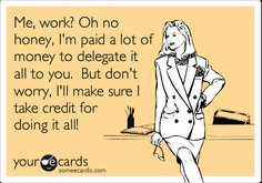 Me, work? Oh no honey, I'm paid a lot of money to delegate it all to you. But don't worry, I'll make sure I take credit for doing it all!