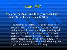Law  #47   <ul><li>Do not go Past the Mark you Aimed for; In Victory, Learn when to Stop   </li></ul><ul><ul><li>The momen...