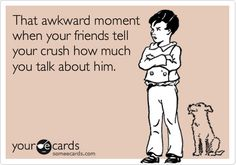 That awkward moment when your friends tell your crush how much you talk about him.