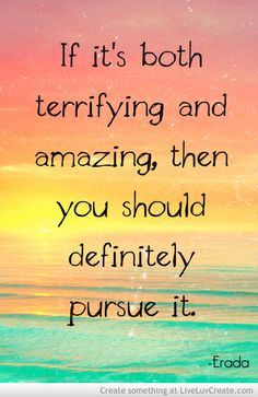 """If it's both terrifying and amazing, then you should definitely pursue it"" - Erada"