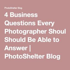 4 Business Questions Every Photographer Should Be Able to Answer | PhotoShelter Blog
