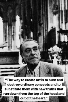 The way to create art is to burn and destroy ordinary concepts and to substitute them with new truths that run down from the top of the head and out of the heart. Writing Quotes, Poem Quotes, Great Quotes, Life Quotes, Inspirational Quotes, Story Quotes, Charles Bukowski, Quotes By Famous People, People Quotes