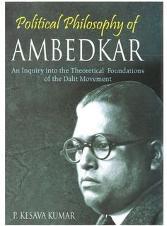 Political Philosophy of Ambedkar: An Inquiry Into the theoretical Foundations of the Dalit Movement