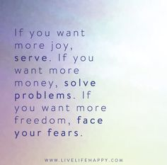Life Quote: If you want more joy, serve. If you want more money, solve problems. If you want more freedom, face your fears. Quotes To Live By, Me Quotes, Motivational Quotes, Inspirational Quotes, Live Life Happy, Joy Of Life, Problem Quotes, Note To Self, How To Better Yourself