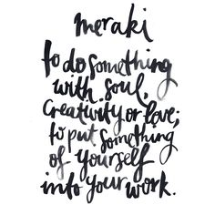 "MERAKI: This is a word that modern Greeks often use to describe doing something with soul, creativity, or love — when you put ""something of yourself"" into what you're doing, whatever it may be."