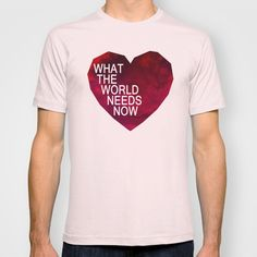 what the world needs now T-shirt by MAKE ME SOME ART - $18.00