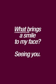What brings a smile to my face?  Seeing you. ❤  #cutequotes #forhim #forher www.lovablequote.com