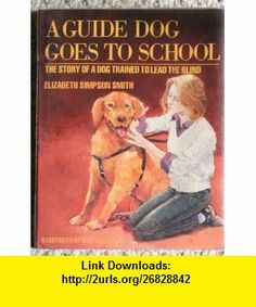 A Guide Dog Goes to School The Story of a Dog Trained to Lead the Blind (9780688068448) Elizabeth Simpson Smith, Bert Dodson , ISBN-10: 0688068448  , ISBN-13: 978-0688068448 ,  , tutorials , pdf , ebook , torrent , downloads , rapidshare , filesonic , hotfile , megaupload , fileserve