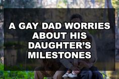 A Gay Dad Worries About his Daughters Milestones | Our Queer Stories | Queer & LGBT Coming Out Stories & More | Our Queer Stories | LGBTQ Coming Out Stories and More