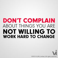 Don't complain about things you are not willing to change.