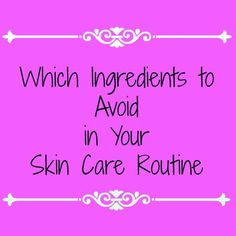 Which Ingredients to Avoid in Your Skin Care Routine