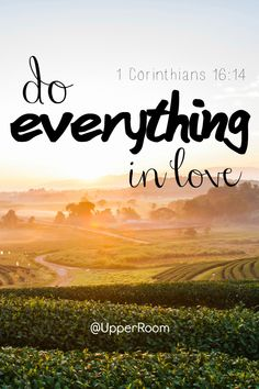 Stand firm in the faith; be courageous; be strong. Do everything in love.- 1 Corinthians 16:13-14