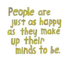 people are just as happy as they make their minds to be