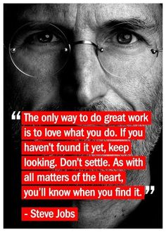 The only way to do great work and become successful is to love what you do. You will find it easier to stay focused, and you'll be far less likely to quit when things seem hard. If you haven't found what you love doing, keep searching. This is the best way to achieve success
