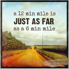 It doesn't matter how fast or slow you are, a mile is still a mile.