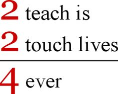 teacher appreciation quotes - 2 teach is 2 touch lives 4 ever
