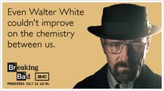 Even Walter White couldn't improve on the chemistry between us.