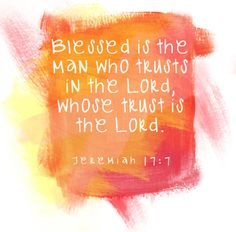 Blessed is the man who trusts in the Lord, whose trust is the Lord. Jeremiah 17:7