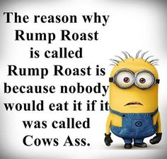 Minions rump roast. See my Minion pins https://www.pinterest.com/search/my_pins/?q=minions