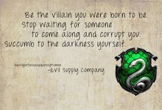 Harry Potter House Quotes | Slytherin | Be the villain you were born to be. Stop waiting for someone to come along and corrupt you. Succumb to the darkness yourself. - Evil Supply Company