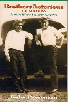 Brothers Notorious - The Sheltons Southern Illinois' Legendary Gangsters Author - Taylor Pensoneau Wayne County Illinois history http://downstatepublications.com/