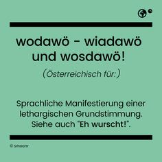 """Wodawö - wiadaowö und wosdawo!"" - Österreichisch für Sprachliche Manistestierung einer lethargischen Grundstimmung. Siehe auch ""Eh wurscht!"". What Is Meant, Meant To Be, Visit Austria, Motto, E Cards, Qoutes, Laughter, Language, Lol"