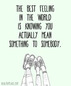 Positive Quote: The best feeling in the world is knowing you actually mean something to somebody. www.HealthyPlace.com