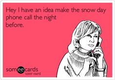 Hey I have an idea make the snow day phone call the night before.