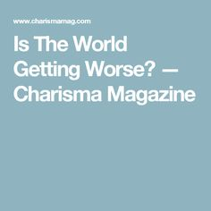 Is The World Getting Worse? — Charisma Magazine