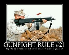 Gunfight Rule #21: Be polite. Be professional. But have a plan to kill everyone you meet.