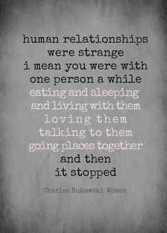 This couldnt be more real....Charles Bukowski - Women; about relationships. / relationship quotes / end of relationships / breaking up / strange
