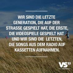 Wir sind die letzte Generation, die auf der Strasse gespielt hat, die erste, die Videospiele gespielt hat und wir sind die letzten, die Songs aus dem Radio auf Kassetten aufnahmen. - VISUAL STATEMENTS®
