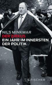 Vorgeführt  Nils Minkmars Aufzeichnungen über ein Jahr  im Innersten der Politik »Der Zirkus«  Von Lothar Struck
