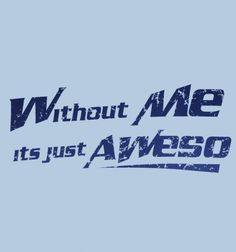 Without Me, It's Just Aweso - BustedTees....i want one!