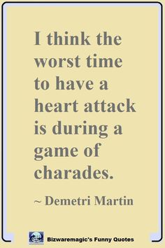 I think the worst time to have a heart attack is during a game of charades. ~ Demetri Martin #funny #funnyquotes #quotes #quotestoliveby #dailyquote