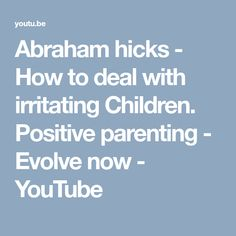 Abraham hicks - How to deal with irritating Children. Positive parenting - Evolve now - YouTube