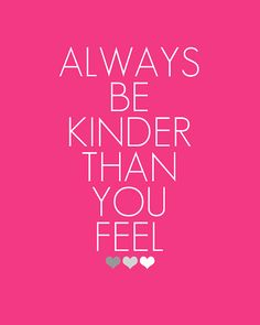 Always be kinder than you feel. Something to always to remember.