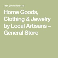 Home Goods, Clothing & Jewelry by Local Artisans                         – General Store