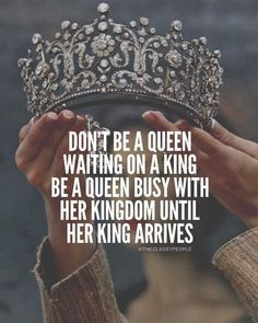 Queens never wait for their Prince Charming, they rule until they find someone who can rule alongside them. Don't be a queen waiting on a king
