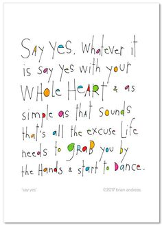 Whatever it is, say yes with your whole heart & simple as it sounds, that's all the excuse life needs to grab you by the hands & start to dance.