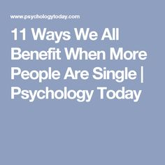 11 Ways We All Benefit When More People Are Single | Psychology Today