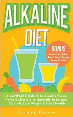 Amazon.com: ALKALINE DIET: A Complete Guide to Alkaline Foods, Herbs & Lifestyle to Naturally Rebalance Your pH, Lose Weight & Boost Health (BONUS Alkalizing Smoothie, Juice, Tea & Tonic Recipe Book) eBook: Carmen Reeves: Kindle Store
