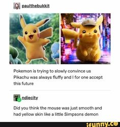 """"""" paulthebukkit Pokemon is trying to slowly convince us Pikachu was always fluffy and I for one accept this future ªndiecity Did you think the mouse was just smooth and had yellow skin like a little Simpsons demon – popular memes on the site Pokemon Funny, Pokemon Memes, Pokemon Go, Pikachu, Pokemon Stuff, Pokemon Fusion, Pokemon Cards, Tumblr Funny, Funny Memes"""