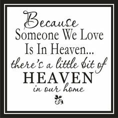 Because Someone we love is in Heaven... there's a little bit of Heaven in our Home
