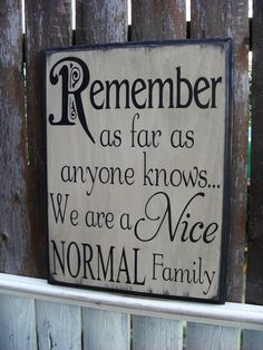 REMEMBER AS FAR AS ANYONE KNOWS WE'RE A NICE, NORMAL FAMILY....BUT....don't look to deeply there are many skeleton in their closets that need tending too - which they'd have more time if they kept their nose, jealousy and judgmental ideas out of everyone else's house....and tended to their own business | See more about family humor, families and own business.