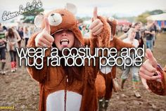 Wear a costume and hug random people. haha wanna do that!